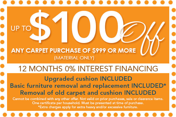 $100 off any purchase of $999 or more (material only) | 12 Months 0% Interest Financing | Upgrade cushion included | Basic furniture removal and replacement included | Removal of old carpet and cushion included | Cannot be combined with any other offer. Not valid on prior purchases, sale or clearance items. One certificate per household. Must be presented at time of purchase.